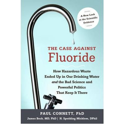 [(The Case Against Fluoride: How Hazardous Waste Ended Up in Our Drinking Water and the Bad Science and Powerful Politics That Keep it There)] [ By (author) Paul Connett, By (author) James Beck, By (author) H. S. Micklem ] [December, 2010]