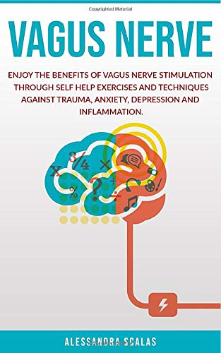 Vagus Nerve: Enjoy the benefits of Vagus Nerve Stimulation through Self Help Exercises and Techniques against Trauma, Anxiety, Depression and Inflammation.