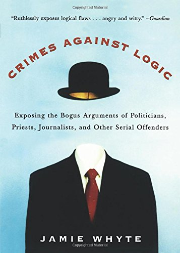 Crimes Against Logic: Exposing the Bogus Arguments of Politicians, Priests, Journalists, and Other Serial Offenders por Jamie Whyte