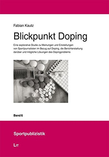 Blickpunkt Doping: Eine explorative Studie zu Meinungen und Einstellungen von Sportjournalisten im Bezug auf Doping, die Berichterstattung darüber und ... des Dopingproblems (Sportpublizistik)