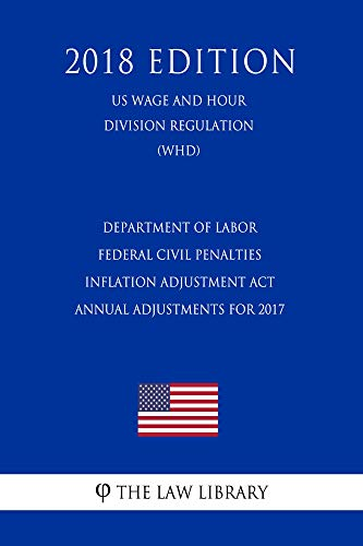 Department of Labor Federal Civil Penalties Inflation Adjustment Act Annual Adjustments for 2017 (US Wage and Hour Division Regulation) (WHD) (2018 Edition) (English Edition)