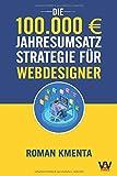 Die 100.000 € Jahresumsatz Strategie für Webdesigner: Was Sie als Web Developer abseits von Wordpress, Javascript und HTML für ein erfolgreiches Webdesign Business unbedingt benötigen