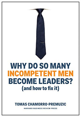 Why Do So Many Incompetent Men Become Leaders: (And How to Fix It)