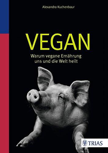 Vegan: Warum vegane Ernährung uns und die Welt heilt