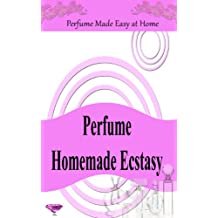 Perfume Homemade Ecstasy: Perfume Made Easy at Home - Over 50 Homemade Perfume Recipes with Essential Oils (English Edition)