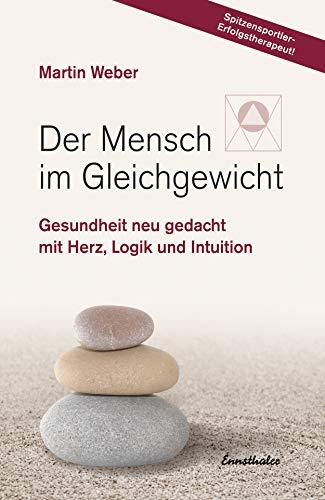 Der Mensch im Gleichgewicht: Gesundheit neu gedacht mit Herz, Logik und Intuition -