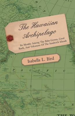 [(The Hawaiian Archipelago - Six Months Among The Palm Groves, Coral Reefs, And Volcanoes Of The Sandwich Islands)] [By (author) Isabella L. Bird] published on (February, 2011) par Isabella L. Bird