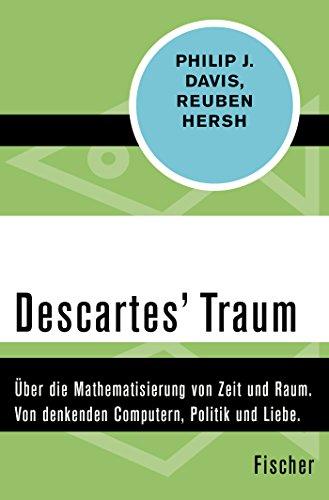 Descartes Traum: Über die Mathematisierung von Zeit und Raum. Von denkenden Computern, Politik und Liebe