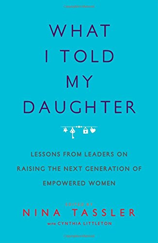 what-i-told-my-daughter-lessons-from-leaders-on-raising-the-next-generation-of-empowered-women