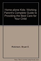 Home-alone Kids: Working Parent's Complete Guide to Providing the Best Care for Your Child