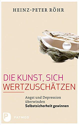 Die Kunst, sich wertzuschätzen: Angst und Depression überwinden - Selbstsicherheit gewinnen