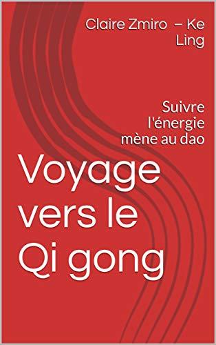 Voyage vers le Qi gong: Suivre l'énergie mène au dao (Bien-être et Santé t. 1) par [Zmiro 柯灵 – Ke Ling, Claire, Zmiro, Claire]