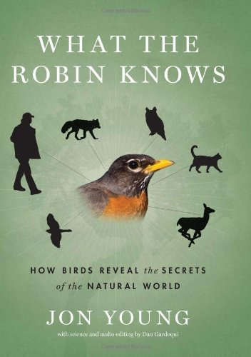 What the Robin Knows: How Birds Reveal the Secrets of the Natural World: Written by Jon Young, 2012 Edition, (1st Edition) Publisher: Houghton Mifflin Harcourt (HMH) [Hardcover]