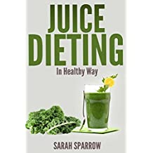 Juice Dieting In Healthy Way: A Guidebook To Help You Lose Weight, Get Energy Boost And Perform Body Detox Safely, Plus 101 Juice Diet Recipes by Sarah Sparrow (2014-02-28)