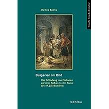 Bulgarien im Bild: Die Erfindung von Nationen auf dem Balkan in der Kunst des 19. Jahrhunderts (Visuelle Geschichtskultur)