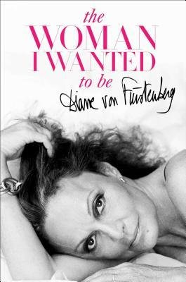 the-woman-i-wanted-to-be-author-diane-von-furstenberg-published-on-november-2014