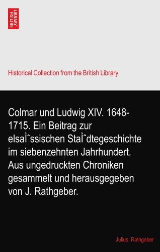 Colmar und Ludwig XIV. 1648-1715. Ein Beitrag zur elsässischen Städtegeschichte im siebenzehnten Jahrhundert. Aus ungedruckten Chroniken gesammelt und herausgegeben von J. Rathgeber.