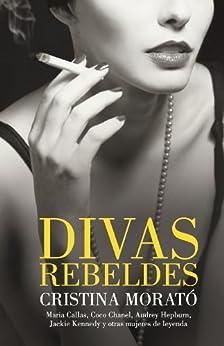 Divas rebeldes: María Callas, Coco Chanel, Audrey Hepburn, Jackie Kennedy y otras mujeres de [Morató, Cristina]