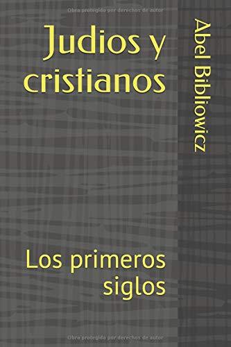 Judios y cristianos: Los primeros siglos por Abel M Bibliowicz