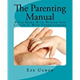 The Parenting Manual: Build Home With Wisdom And Live In It With Understanding by Eze Ugbor (2011-08-11)