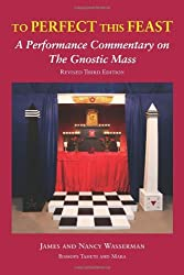 To Perfect this Feast: A Performance Commentary on the Gnostic Mass (Revised 3rd Edition) by James Wasserman (2013-11-01)