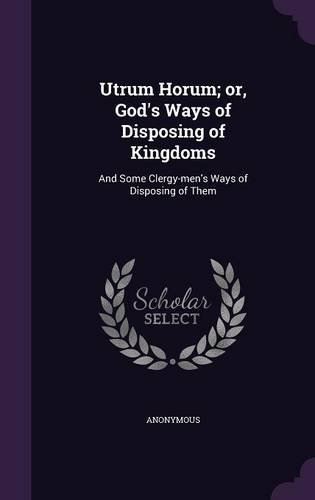 Utrum Horum; or, God's Ways of Disposing of Kingdoms: And Some Clergy-men's Ways of Disposing of Them