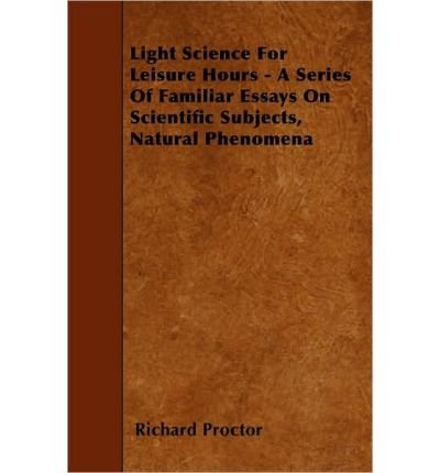 [( Light Science For Leisure Hours - A Series Of Familiar Essays On Scientific Subjects, Natural Phenomena )] [by: Richard Proctor] [May-2010]