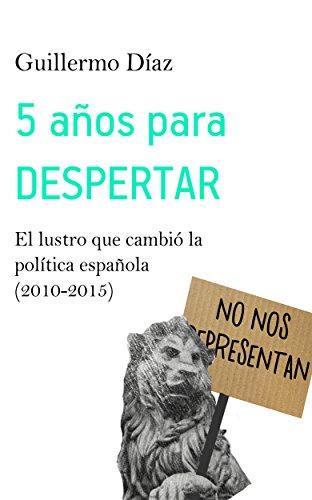 5 años para despertar: El lustro que cambió la política española (2010-2015) por Guillermo Díaz