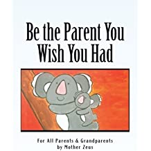 Be the Parent You Wish You Had: For All Parents & Grandparents