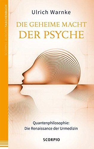 Die geheime Macht der Psyche: Quantenphilosophie: Die Renaissance der Urmedizin
