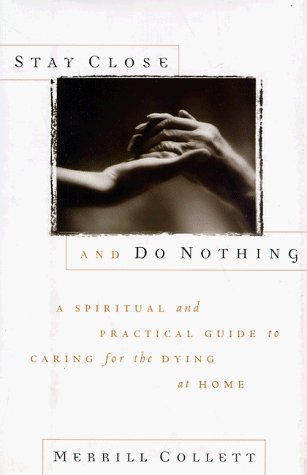 Stay Close and Do Nothing: A Spiritual and Practical Guide to Caring for the Dying at Home by Merrill Collett (1997-11-03)