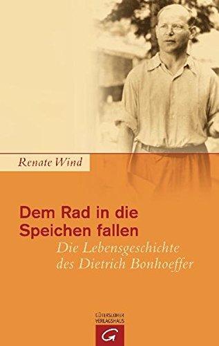 Dem Rad in die Speichen fallen: Die Lebensgeschichte des Dietrich Bonhoeffer