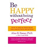 [( Be Happy without Being Perfect: How to Break Free from the Perfection Deception in All Aspects of Your Life )] [by: Alice D. Domar] [Aug-2011]