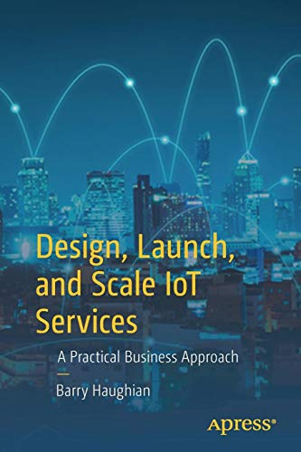 Design, Launch, and Scale IoT Services: A Practical Business Approach por Barry Haughian