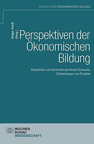 Perspektiven der Ökonomischen Bildung: Disziplinäre und fachübergreifende Konzepte, Zielsetzungen und Projekte (Didaktik der ökonomischen Bildung)