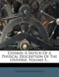 [(Cosmos : A Sketch of a Physical Description of the Universe, Volume 5...)] [By (author) Alexander von Humboldt] published on (October, 2011) -