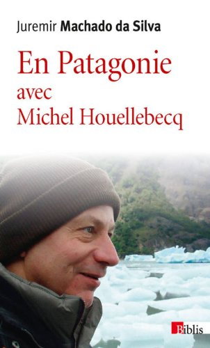 En Patagonie avec Michel Houellebecq par Juremir Machado da silva
