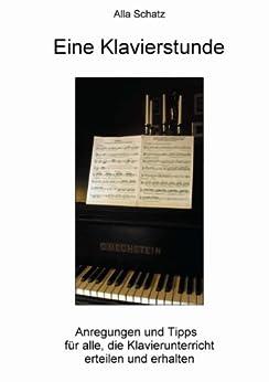 Eine Klavierstunde: Anregungen und Tipps   für alle, die Klavierunterricht  erteilen und erhalten