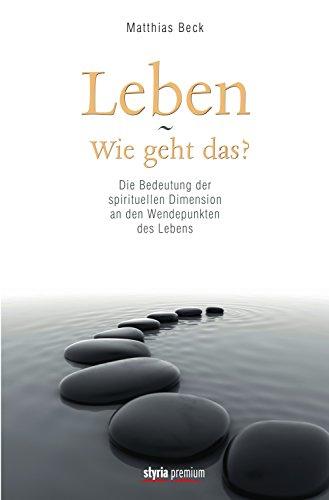 Leben - Wie geht das?: Die Bedeutung der spirituellen Dimension an den Wendepunkten des Lebens