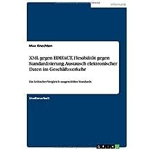 XML gegen EDIFACT, Flexibilität gegen Standardisierung. Austausch elektronischer Daten im Geschäftsverkehr: Ein kritischer Vergleich ausgewählter Standards