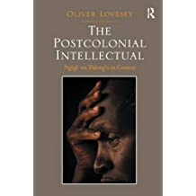 The Postcolonial Intellectual: Ngugi wa Thiong'o in Context