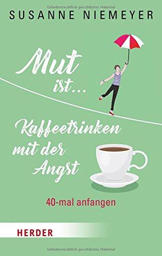 Mut ist ... Kaffeetrinken mit der Angst: 40-mal anfangen