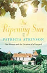 The Ripening Sun: One Woman and the Creation of a Vineyard: Written by Patricia Atkinson, 2003 Edition, (First edition) Publisher: Century [Hardcover]