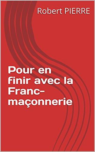 Pour en finir avec la Franc-maçonnerie par Robert PIERRE