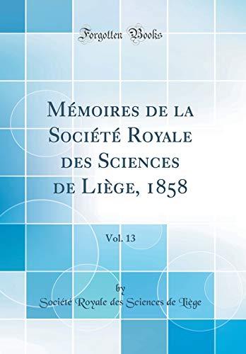 Mémoires de la Société Royale Des Sciences de Liège, 1858, Vol. 13 (Classic Reprint) par Societe Royale Des Sciences De Liege