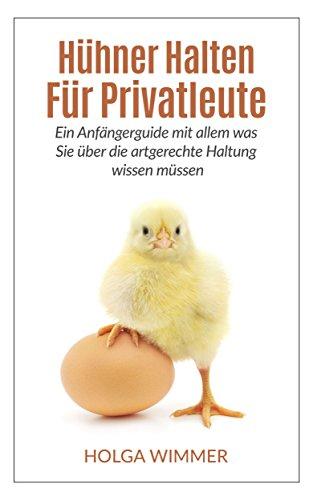 (Hühner halten für Privatleute: Ein Anfängerguide mit allem was Sie über die artgerechte Haltung wissen müssen. (Hühner, Hühner halten))