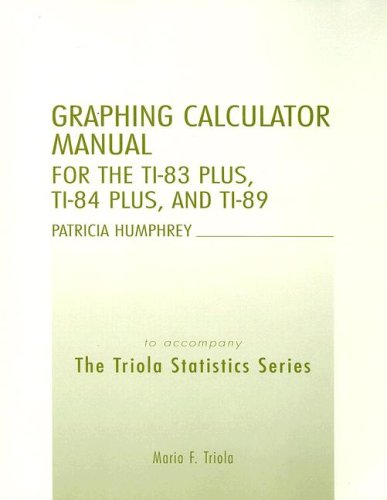 Graphing Calculator Manual for the Ti-83 Plus, Ti-84 Plus, and Ti-89: To Accompany the Triola Statistics Series
