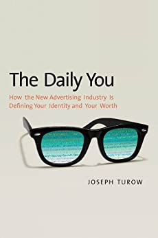 The Daily You: How the New Advertising Industry Is Defining Your Identity and Your Worth par [Turow, Joseph]