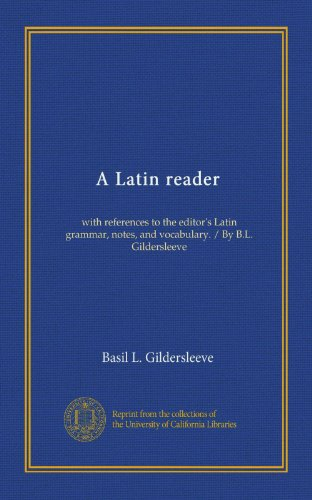 A Latin reader: with references to the editor's Latin grammar, notes, and vocabulary. / By B.L. Gildersleeve