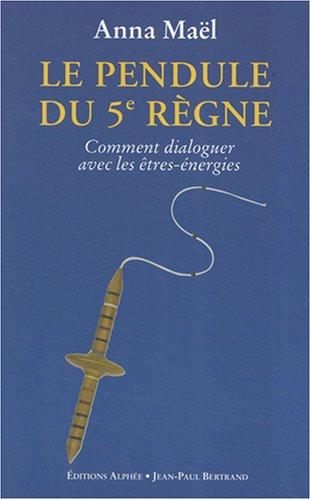 Le Pendule du 5e Règne : Comment dialoguer avec les êtres-énergies por Anna Maël